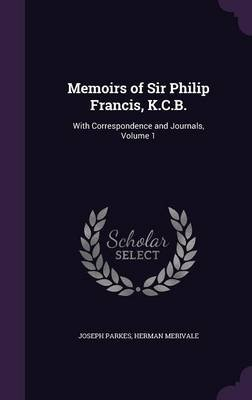Memoirs of Sir Philip Francis, K.C.B. - With Correspondence and Journals, Volume 1 (Hardcover): Joseph Parkes, Herman Merivale