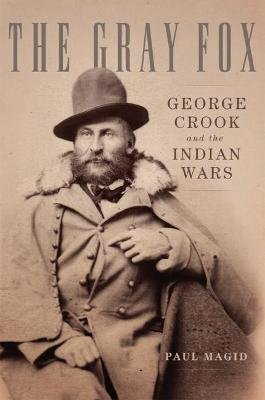 The Gray Fox - George Crook and the Indian Wars (Paperback): Paul Magid