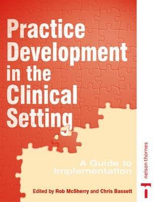 PRACTISE DEVELOPMENT IN CLINICAL SETTING (Paperback, New Ed): Rob McSherry, Chris Bassett