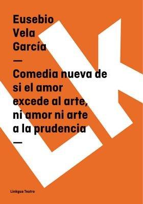 Comedia Nueva de Si El Amor Excede Al Arte, Ni Amor Ni Arte a la Prudencia (Spanish, Electronic book text): Eusebio Vela Garcia