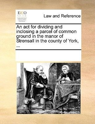 An ACT for Dividing and Inclosing a Parcel of Common Ground in the Manor of Strensall in the County of York, ... (Paperback):...