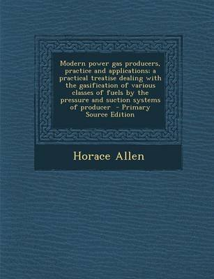 Modern Power Gas Producers, Practice and Applications; A Practical Treatise Dealing with the Gasification of Various Classes of...