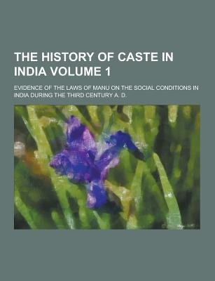 The History of Caste in India; Evidence of the Laws of Manu on the Social Conditions in India During the Third Century A. D....