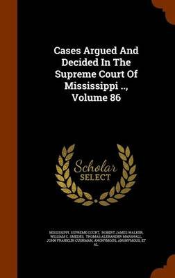 Cases Argued and Decided in the Supreme Court of Mississippi .., Volume 86 (Hardcover): Mississippi Supreme Court