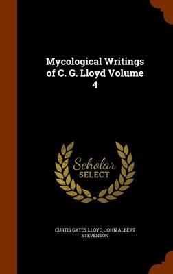 Mycological Writings of C. G. Lloyd Volume 4 (Hardcover): Curtis Gates Lloyd, John Albert Stevenson