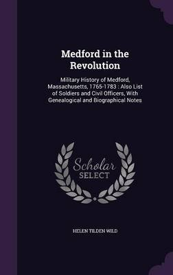 Medford in the Revolution - Military History of Medford, Massachusetts, 1765-1783: Also List of Soldiers and Civil Officers,...