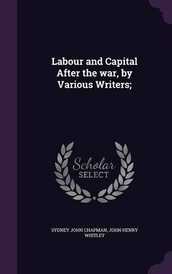 Labour and Capital After the War, by Various Writers; (Hardcover): Sydney John Chapman, John Henry Whitley