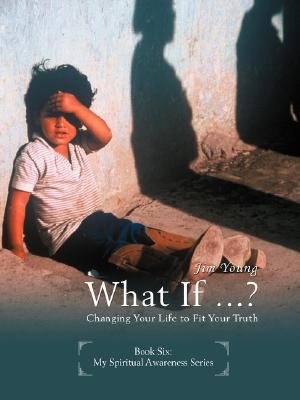 What If ...? - Changing Your Life to Fit Your Truth (Paperback): Jim Young