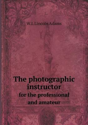 The Photographic Instructor for the Professional and Amateur (Paperback): W. I. Lincoln Adams