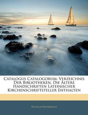 Catalogus Catalogorum - Verzeichnis Der Bibliotheken, Die Altere Handschriften Lateinischer Kirchenschriftsteller Enthalten...