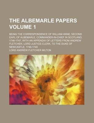 The Albemarle Papers Volume 1; Being the Correspondence of William Anne, Second Earl of Albemarle, Commander-In-Chief in...