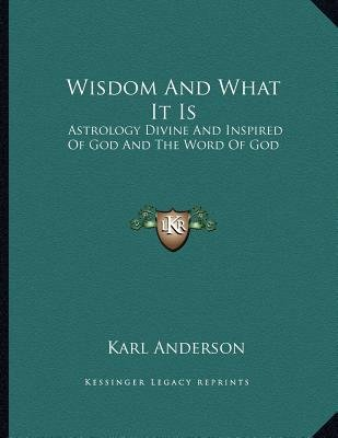 Wisdom and What It Is - Astrology Divine and Inspired of God and the Word of God (Paperback): Karl Anderson