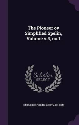 The Pioneer Ov Simplified Spelin, Volume V.5, No.1 (Hardcover): London Simplified Spelling Society