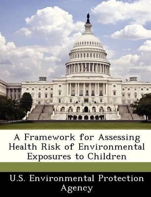 A Framework for Assessing Health Risk of Environmental Exposures to Children (Paperback):
