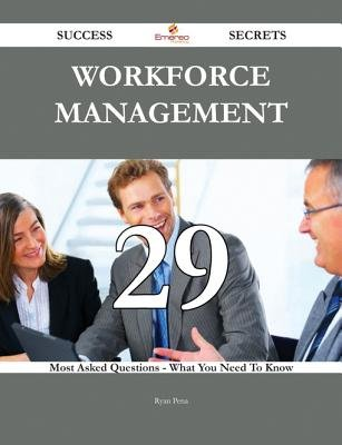 Workforce Management 29 Success Secrets - 29 Most Asked Questions on Workforce Management - What You Need to Know (Electronic...