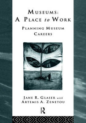 Museums: A Place to Work - Planning Museum Careers (Hardcover): Jane R. Glaser, Artemis A. Zenetou