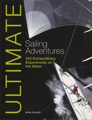 Ultimate Sailing Adventures - 100 Extraordinary Experiences on the Water (Electronic book text, 1st edition): Miles Kendall