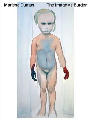 Marlene Dumas - The Image as Burden (Paperback): Leontine Coelewij, Kerryn Greenberg, Theodora Vischer, Helen Sainsbury