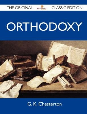 Orthodoxy - The Original Classic Edition (Paperback): G. K. Chesterton