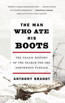 The Man Who Ate His Boots - The Tragic History of the Search for the Northwest Passage (Paperback, New): Anthony Brandt