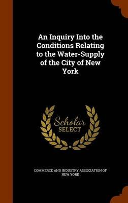 An Inquiry Into the Conditions Relating to the Water-Supply of the City of New York (Hardcover): Commerce and Industry...