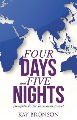 Four Days and Five Nights - Corruptible Earth? Incorruptible Crown! (Paperback): Kay Bronson