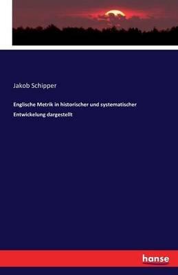 Englische Metrik in Historischer Und Systematischer Entwickelung Dargestellt (German, Paperback): Jakob Schipper