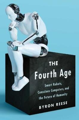 The Fourth Age - Smart Robots, Conscious Computers, and the Future of Humanity (Hardcover): Byron Reese