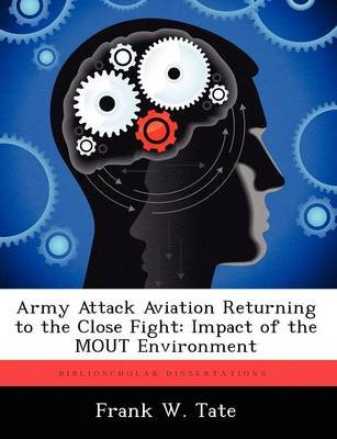 Army Attack Aviation Returning to the Close Fight - Impact of the Mout Environment (Paperback): Frank W Tate