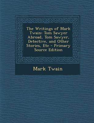 The Writings of Mark Twain - Tom Sawyer Abroad, Tom Sawyer, Detective, and Other Stories, Etc (Paperback, Primary Source ed.):...