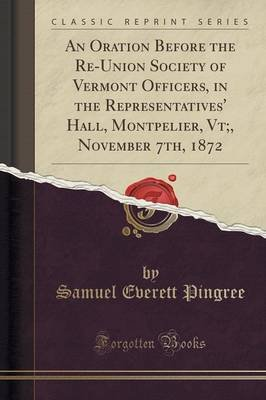 An Oration Before the Re-Union Society of Vermont Officers, in the Representatives' Hall, Montpelier, VT;, November 7th,...