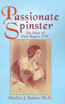 Passionate Spinster - The Diary of Patty Rogers: 1785 (Paperback): Marilyn J. Easton