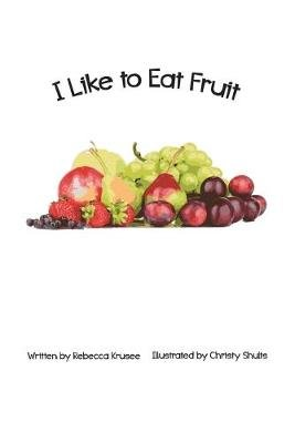 I Like To Eat Fruit (Paperback): Christy Shults