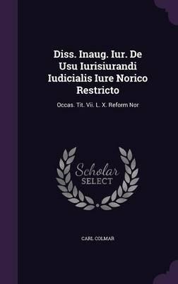 Diss. Inaug. Iur. de Usu Iurisiurandi Iudicialis Iure Norico Restricto - Occas. Tit. VII. L. X. Reform Nor (Hardcover): Carl...