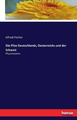 Die Pilze Deutschlands, Oesterreichs Und Der Schweiz (German, Paperback): Alfred Fischer