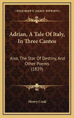 Adrian, A Tale Of Italy, In Three Cantos - Also, The Star Of Destiny, And Other Poems (1839) (Hardcover): Henry Cook