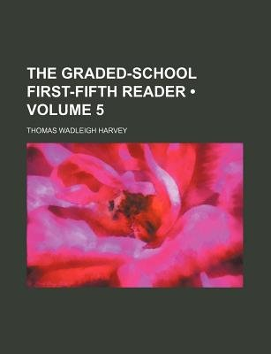 The Graded-School First-Fifth Reader (Volume 5) (Paperback): Thomas Wadleigh Harvey