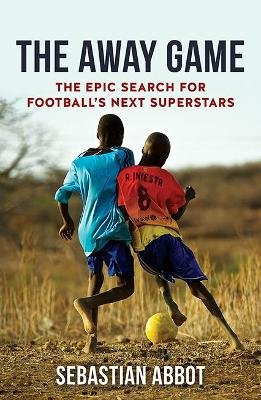 The Away Game - The Epic Search for Football's Next Superstars (Paperback): Sebastian Abbot