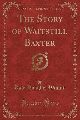 The Story of Waitstill Baxter (Classic Reprint) (Paperback): Kate Douglas Wiggin