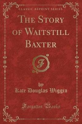 The Story of Waitstill Baxter (Classic Reprint) (Paperback): Kate Douglas Wiggin