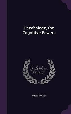 Psychology, the Cognitive Powers (Hardcover): James McCosh
