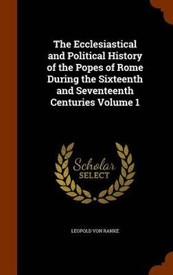The Ecclesiastical and Political History of the Popes of Rome During the Sixteenth and Seventeenth Centuries Volume 1...