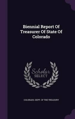 Biennial Report of Treasurer of State of Colorado (Hardcover): Colorado Dept of the Treasury