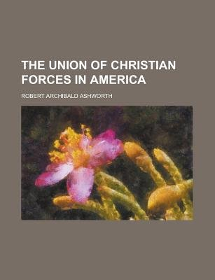 The Union of Christian Forces in America (Paperback): Us Government, Robert Archibald Ashworth