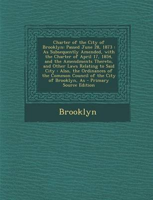 Charter of the City of Brooklyn - Passed June 28, 1873: As Subsequently Amended, with the Charter of April 17, 1854, and the...