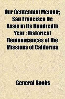 Our Centennial Memoir; San Francisco de Assis in Its Hundredth Year - Historical Reminiscences of the Missions of California...