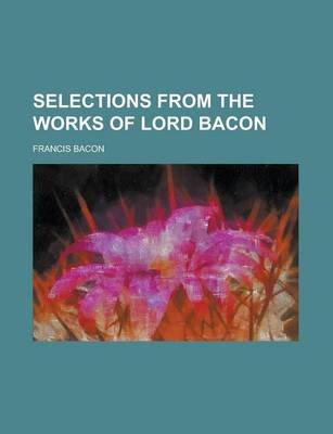 Selections from the Works of Lord Bacon (Paperback): Francis Bacon