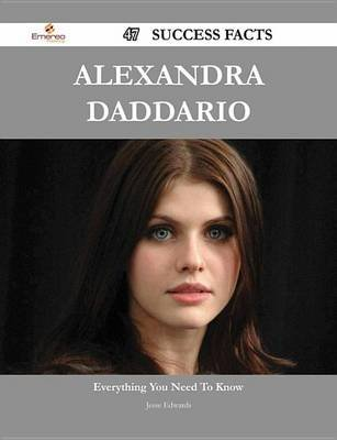 Alexandra Daddario 47 Success Facts - Everything You Need to Know about Alexandra Daddario (Electronic book text): Jesse Edwards