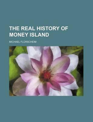 The Real History of Money Island (Paperback): Michael Flrscheim, Michael Flurscheim