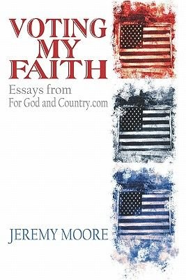 Voting My Faith - Essays from For God and Country.Com (Paperback): Jeremy Moore